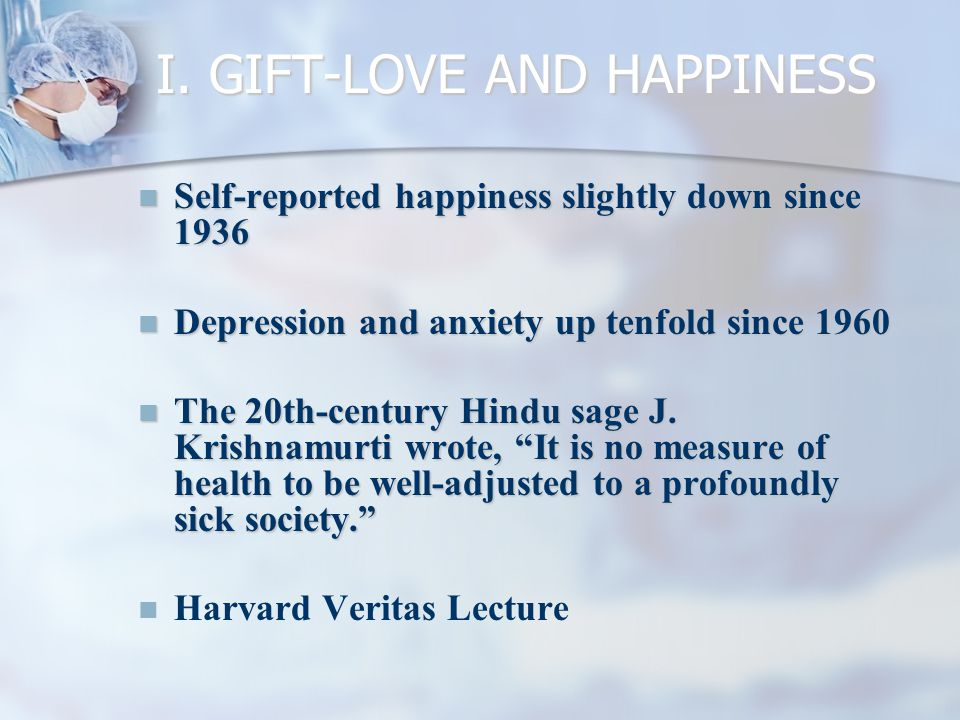 I. GIFT-LOVE AND HAPPINESS Self-reported happiness slightly down since 1936 Self-reported happiness slightly down since 1936 Depression and anxiety up