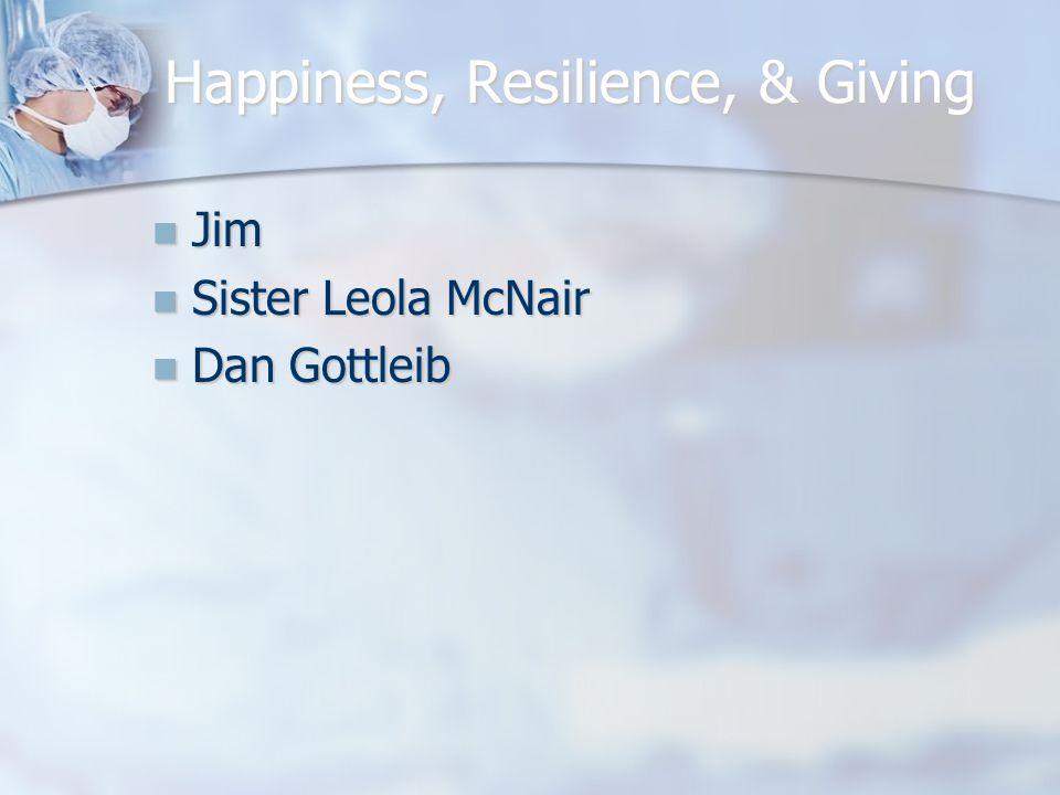 Happiness, Resilience, & Giving Jim Jim Sister Leola McNair Sister Leola McNair Dan Gottleib Dan Gottleib