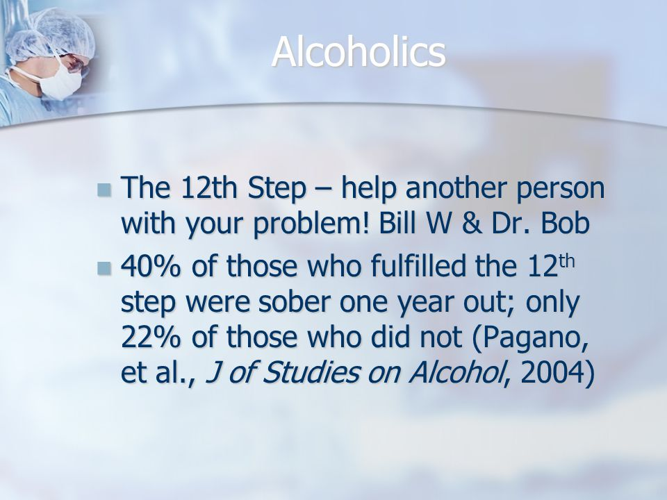 Alcoholics The 12th Step – help another person with your problem.