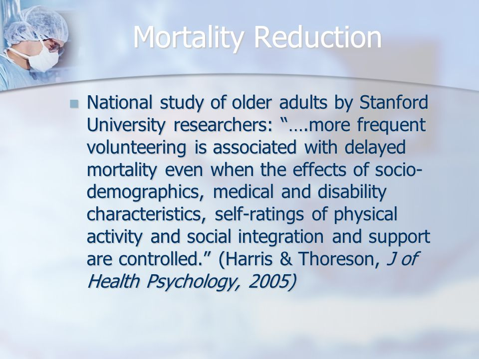 Mortality Reduction National study of older adults by Stanford University researchers: ….more frequent volunteering is associated with delayed mortality even when the effects of socio- demographics, medical and disability characteristics, self-ratings of physical activity and social integration and support are controlled. (Harris & Thoreson, J of Health Psychology, 2005) National study of older adults by Stanford University researchers: ….more frequent volunteering is associated with delayed mortality even when the effects of socio- demographics, medical and disability characteristics, self-ratings of physical activity and social integration and support are controlled. (Harris & Thoreson, J of Health Psychology, 2005)