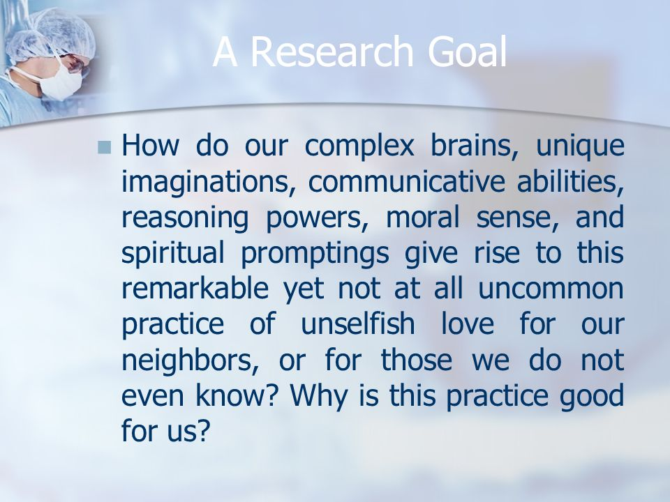 A Research Goal How do our complex brains, unique imaginations, communicative abilities, reasoning powers, moral sense, and spiritual promptings give rise to this remarkable yet not at all uncommon practice of unselfish love for our neighbors, or for those we do not even know.