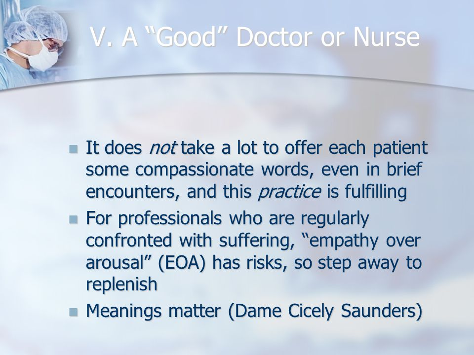"""V. A """"Good"""" Doctor or Nurse It does not take a lot to offer each patient some compassionate words, even in brief encounters, and this practice is fulf"""