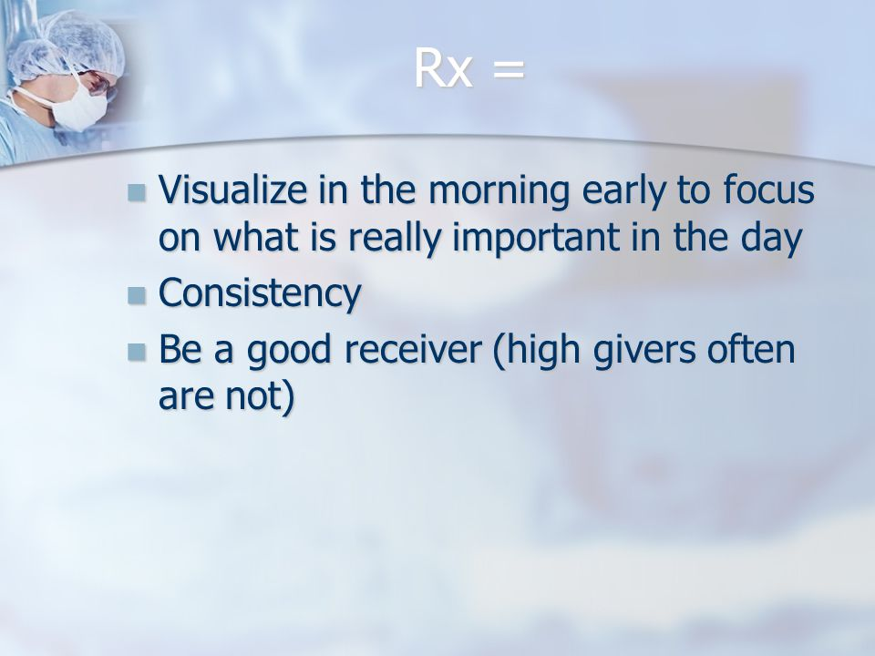 Rx = Visualize in the morning early to focus on what is really important in the day Visualize in the morning early to focus on what is really important in the day Consistency Consistency Be a good receiver (high givers often are not) Be a good receiver (high givers often are not)
