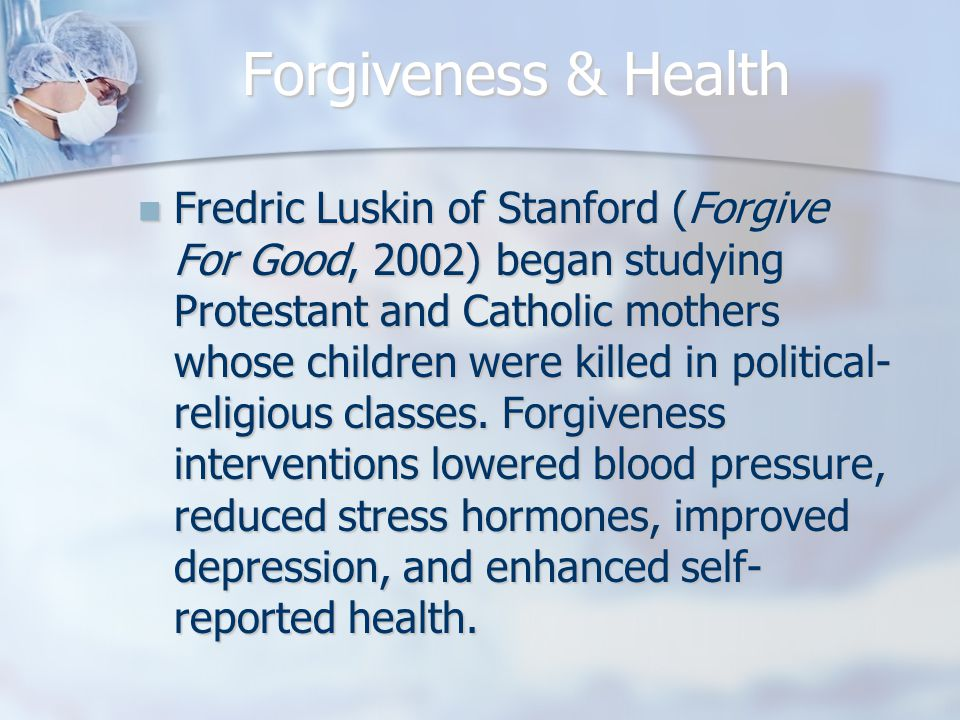 Forgiveness & Health Fredric Luskin of Stanford (Forgive For Good, 2002) began studying Protestant and Catholic mothers whose children were killed in political- religious classes.