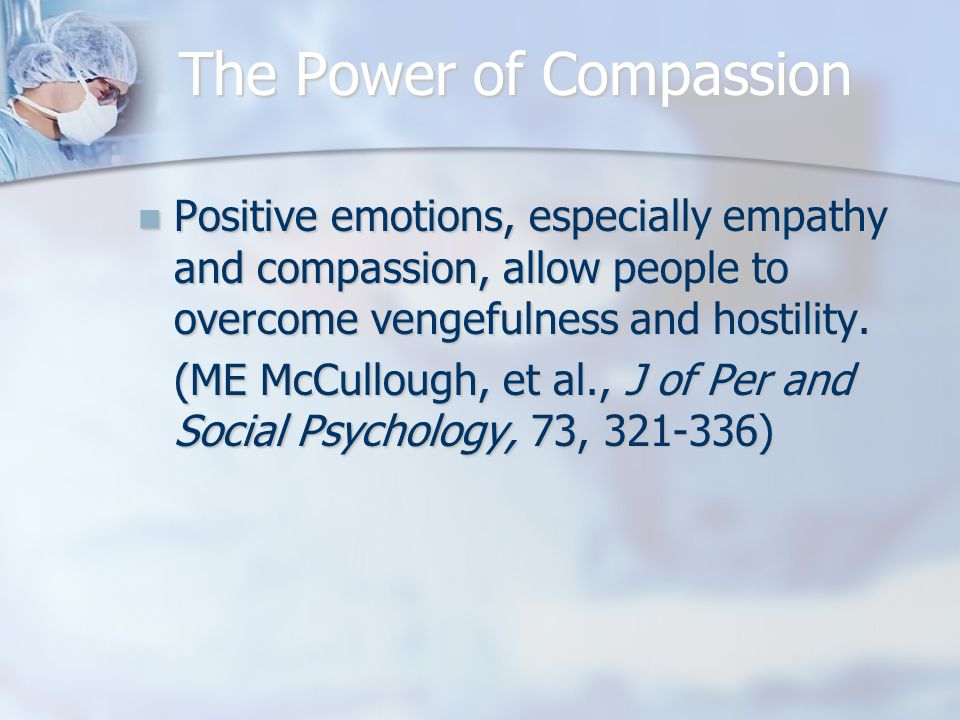 The Power of Compassion Positive emotions, especially empathy and compassion, allow people to overcome vengefulness and hostility.