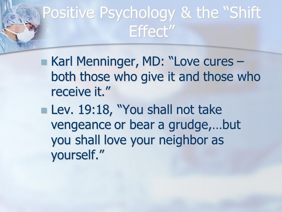 Positive Psychology & the Shift Effect Karl Menninger, MD: Love cures – both those who give it and those who receive it. Karl Menninger, MD: Love cures – both those who give it and those who receive it. Lev.