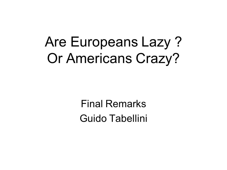 Are Europeans Lazy Or Americans Crazy Final Remarks Guido Tabellini