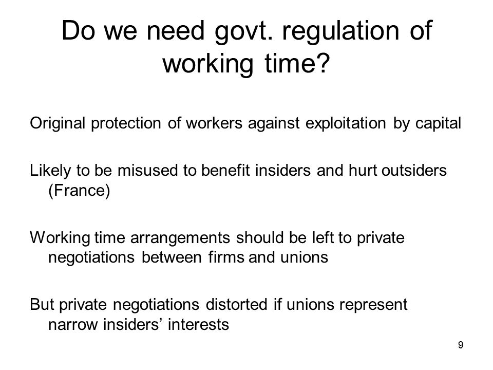 9 Do we need govt. regulation of working time? Original protection of workers against exploitation by capital Likely to be misused to benefit insiders