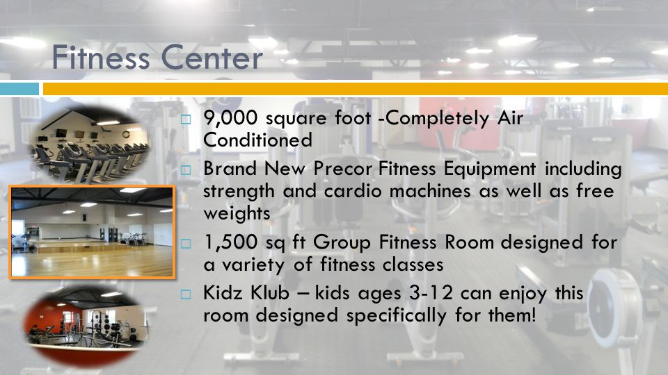 Fitness Center  9,000 square foot -Completely Air Conditioned  Brand New Precor Fitness Equipment including strength and cardio machines as well as free weights  1,500 sq ft Group Fitness Room designed for a variety of fitness classes  Kidz Klub – kids ages 3-12 can enjoy this room designed specifically for them!