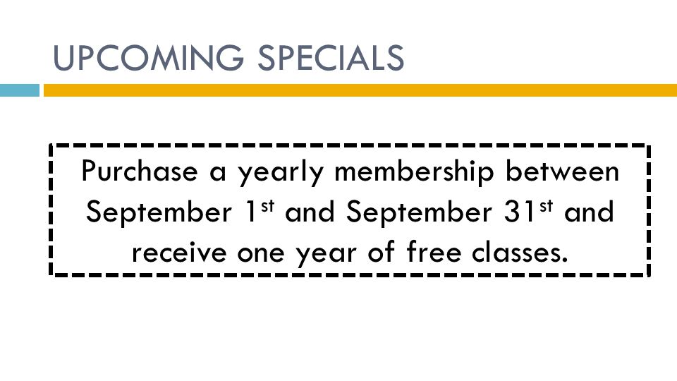 UPCOMING SPECIALS Purchase a yearly membership between September 1 st and September 31 st and receive one year of free classes.