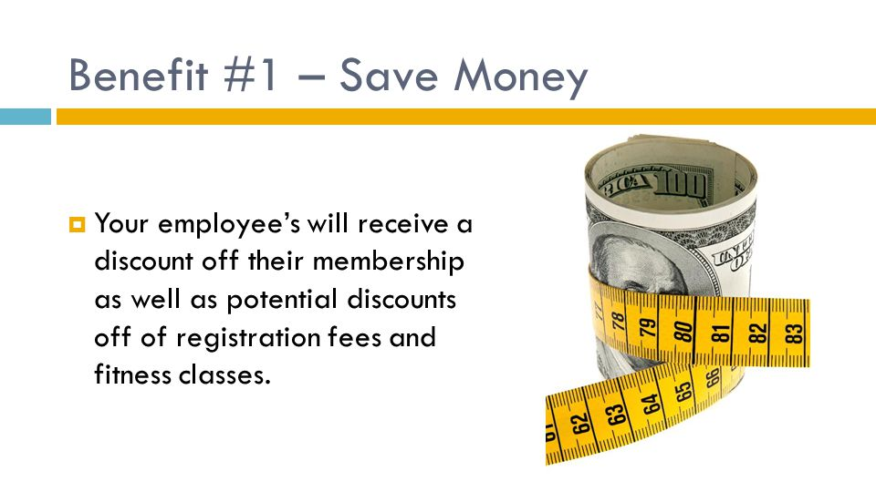 Benefit #1 – Save Money  Your employee's will receive a discount off their membership as well as potential discounts off of registration fees and fitness classes.