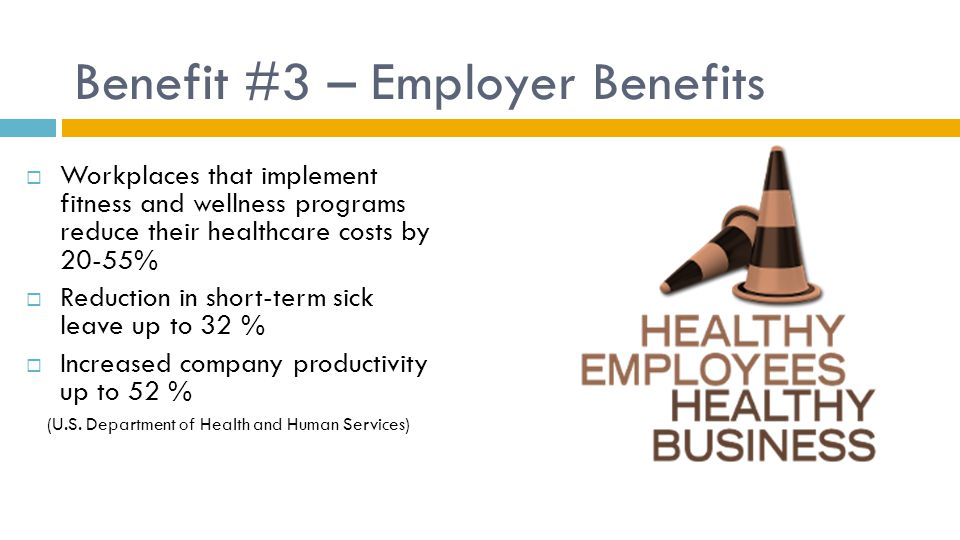 Benefit #3 – Employer Benefits  Workplaces that implement fitness and wellness programs reduce their healthcare costs by 20-55%  Reduction in short-term sick leave up to 32 %  Increased company productivity up to 52 % (U.S.