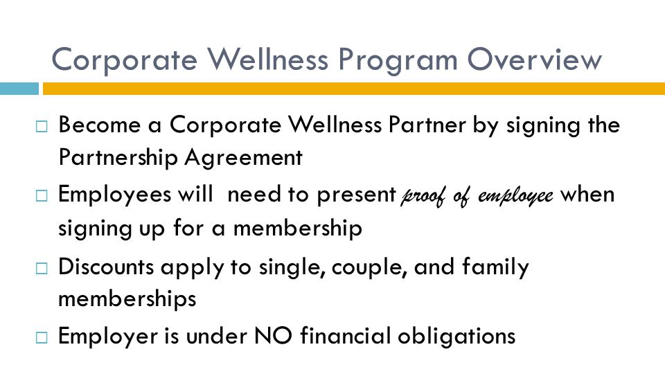Corporate Wellness Program Overview  Become a Corporate Wellness Partner by signing the Partnership Agreement  Employees will need to present proof of employee when signing up for a membership  Discounts apply to single, couple, and family memberships  Employer is under NO financial obligations