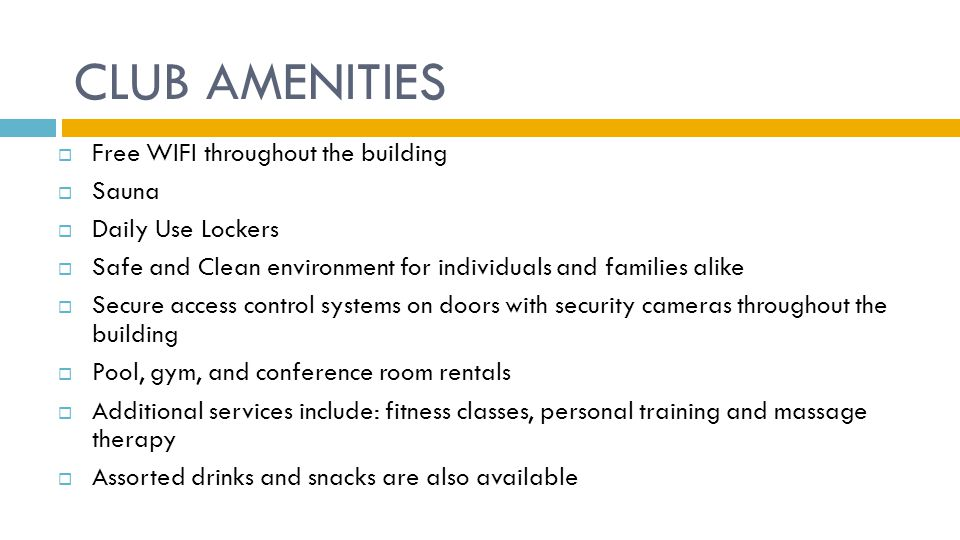 CLUB AMENITIES  Free WIFI throughout the building  Sauna  Daily Use Lockers  Safe and Clean environment for individuals and families alike  Secure access control systems on doors with security cameras throughout the building  Pool, gym, and conference room rentals  Additional services include: fitness classes, personal training and massage therapy  Assorted drinks and snacks are also available