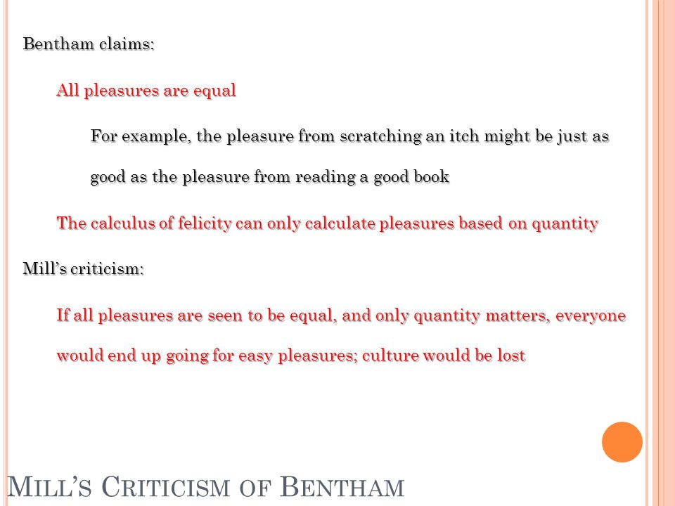 M ILL ' S C RITICISM OF B ENTHAM Bentham claims: All pleasures are equal For example, the pleasure from scratching an itch might be just as good as the pleasure from reading a good book The calculus of felicity can only calculate pleasures based on quantity Mill's criticism: If all pleasures are seen to be equal, and only quantity matters, everyone would end up going for easy pleasures; culture would be lost