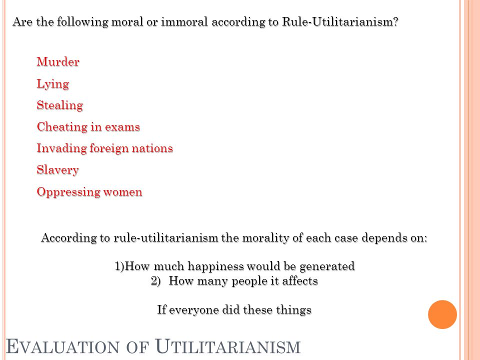 E VALUATION OF U TILITARIANISM Are the following moral or immoral according to Rule-Utilitarianism.
