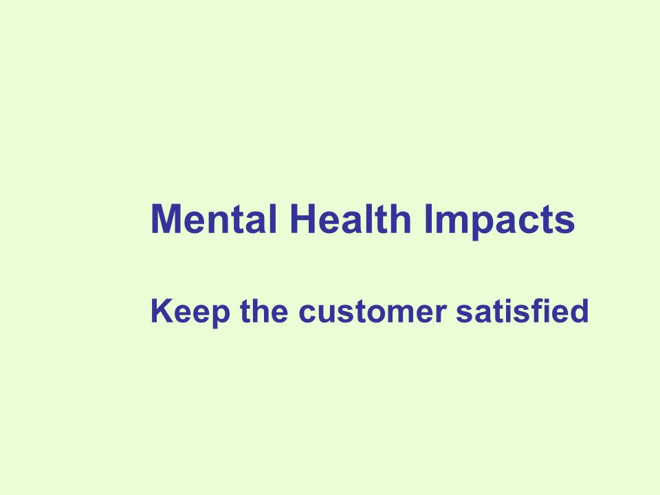 Mental Health Impacts Keep the customer satisfied