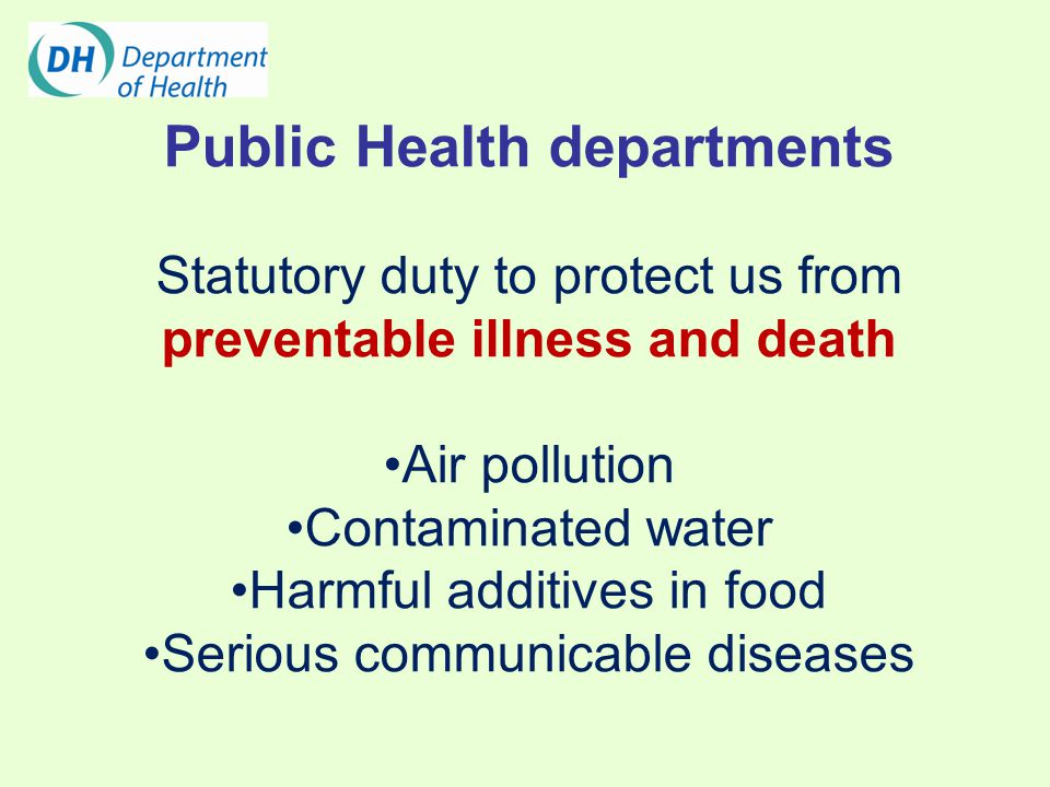 Public Health departments Statutory duty to protect us from preventable illness and death Air pollution Contaminated water Harmful additives in food Serious communicable diseases