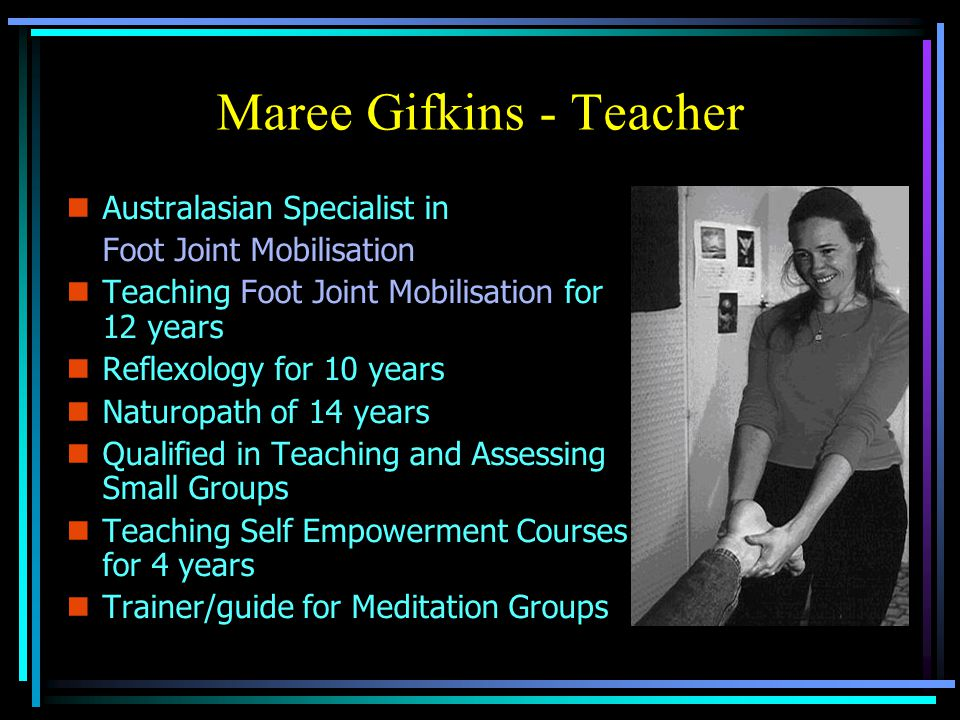 Maree Gifkins - Teacher nAnAustralasian Specialist in Foot Joint Mobilisation nTnTeaching Foot Joint Mobilisation for 12 years nRnReflexology for 10 years nNnNaturopath of 14 years nQnQualified in Teaching and Assessing Small Groups nTnTeaching Self Empowerment Courses for 4 years nTnTrainer/guide for Meditation Groups