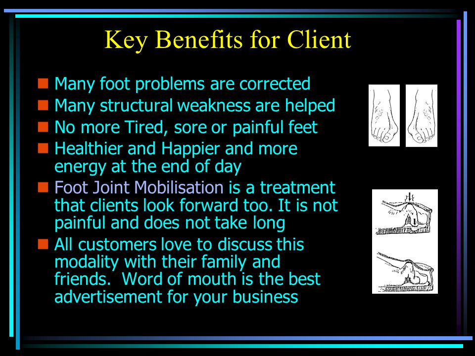 Key Benefits for Client nMnMany foot problems are corrected nMnMany structural weakness are helped nNnNo more Tired, sore or painful feet nHnHealthier