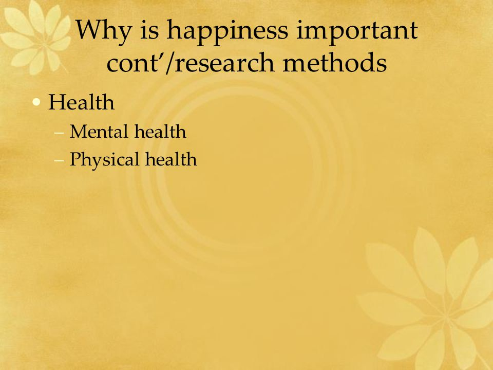 Why is happiness important cont'/research methods Health –Mental health –Physical health