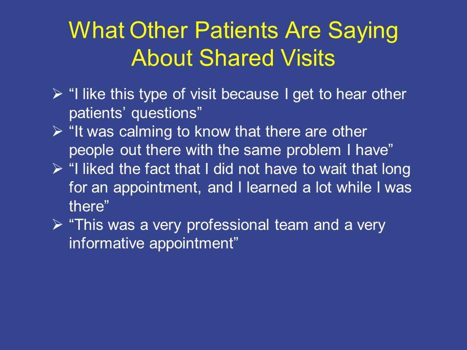 What Other Patients Are Saying About Shared Visits  I like this type of visit because I get to hear other patients' questions  It was calming to know that there are other people out there with the same problem I have  I liked the fact that I did not have to wait that long for an appointment, and I learned a lot while I was there  This was a very professional team and a very informative appointment