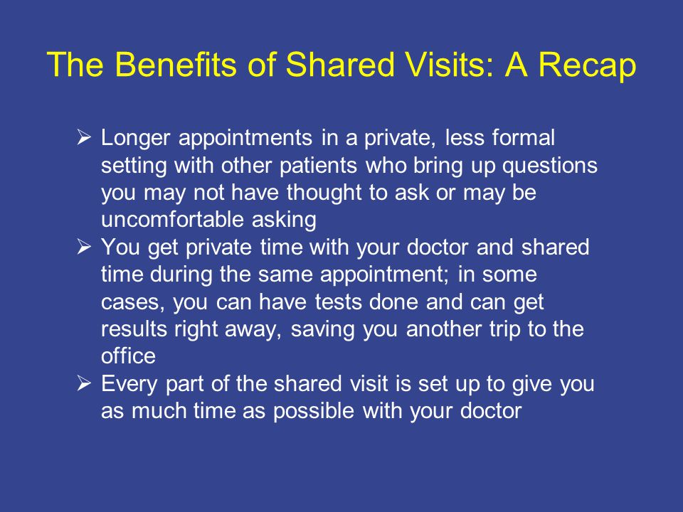 The Benefits of Shared Visits: A Recap  Longer appointments in a private, less formal setting with other patients who bring up questions you may not have thought to ask or may be uncomfortable asking  You get private time with your doctor and shared time during the same appointment; in some cases, you can have tests done and can get results right away, saving you another trip to the office  Every part of the shared visit is set up to give you as much time as possible with your doctor