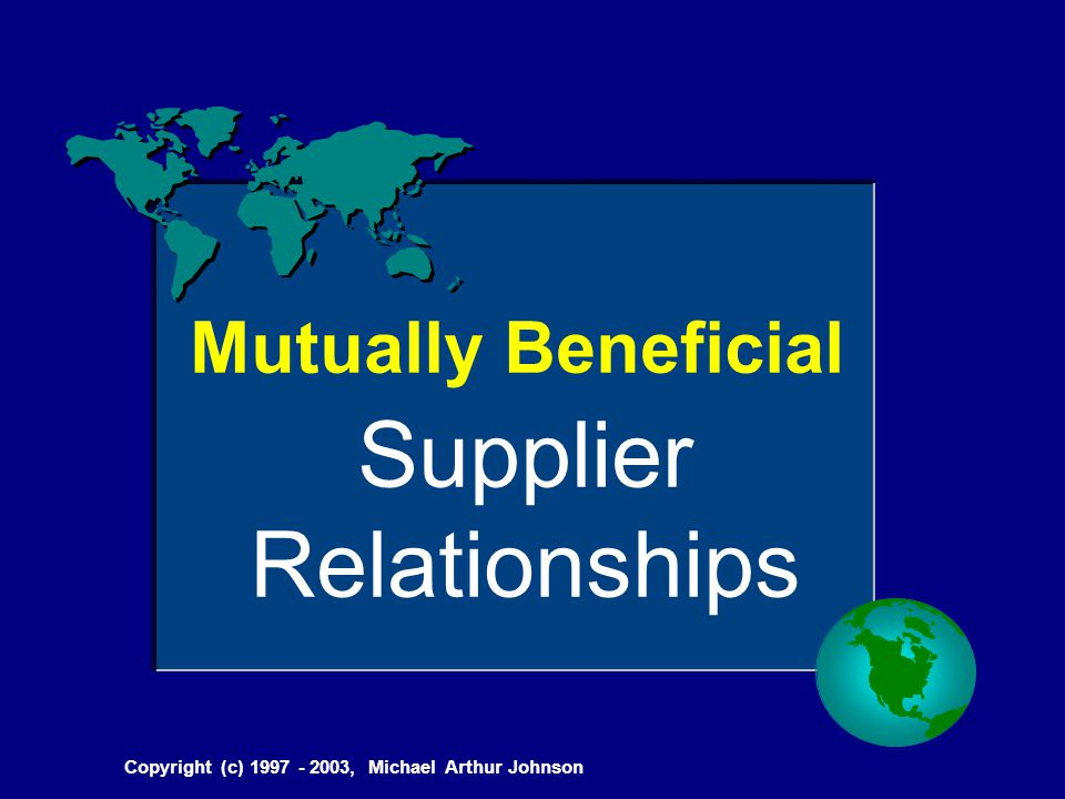 Copyright (c) 1997 - 2003, Michael Arthur Johnson Mutually Beneficial Supplier Relationships
