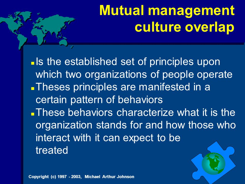 Copyright (c) 1997 - 2003, Michael Arthur Johnson Mutual management culture overlap Is the established set of principles upon which two organizations of people operate Theses principles are manifested in a certain pattern of behaviors These behaviors characterize what it is the organization stands for and how those who interact with it can expect to be treated