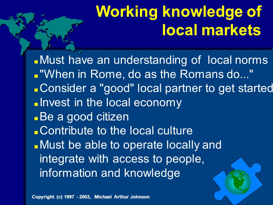 Copyright (c) 1997 - 2003, Michael Arthur Johnson Must have an understanding of local norms When in Rome, do as the Romans do... Consider a good local partner to get started Invest in the local economy Be a good citizen Contribute to the local culture Must be able to operate locally and integrate with access to people, information and knowledge Working knowledge of local markets