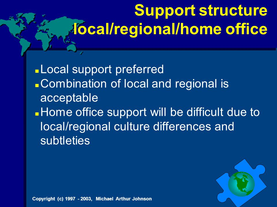 Copyright (c) 1997 - 2003, Michael Arthur Johnson Support structure local/regional/home office Local support preferred Combination of local and regional is acceptable Home office support will be difficult due to local/regional culture differences and subtleties