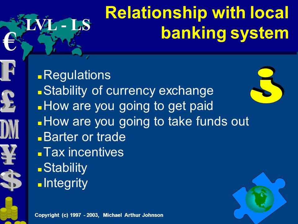 Copyright (c) 1997 - 2003, Michael Arthur Johnson Regulations Stability of currency exchange How are you going to get paid How are you going to take funds out Barter or trade Tax incentives Stability Integrity Relationship with local banking system € LVL - LS