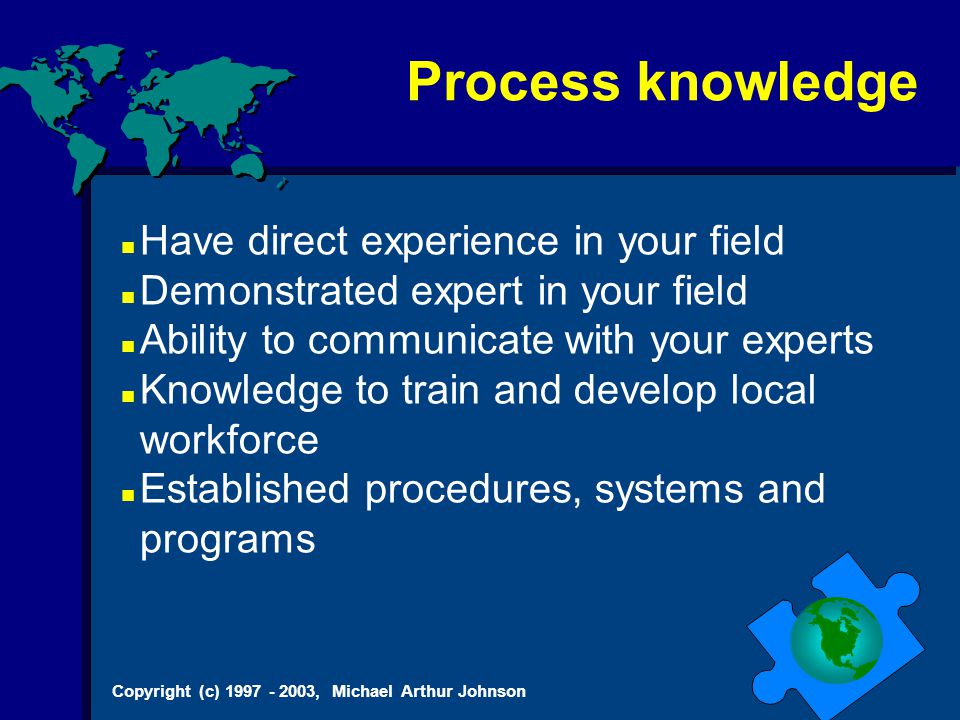 Copyright (c) 1997 - 2003, Michael Arthur Johnson Process knowledge Have direct experience in your field Demonstrated expert in your field Ability to communicate with your experts Knowledge to train and develop local workforce Established procedures, systems and programs