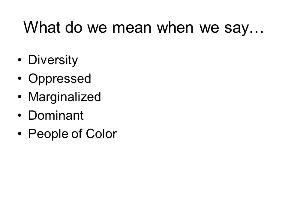 What do we mean when we say… Diversity Oppressed Marginalized Dominant People of Color