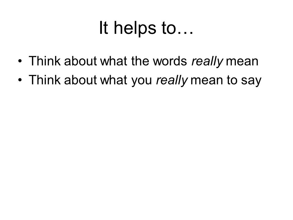 It helps to… Think about what the words really mean Think about what you really mean to say