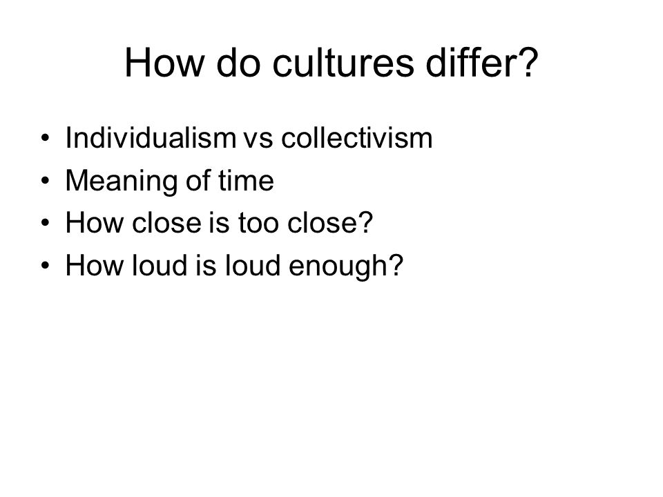 How do cultures differ? Individualism vs collectivism Meaning of time How close is too close? How loud is loud enough?