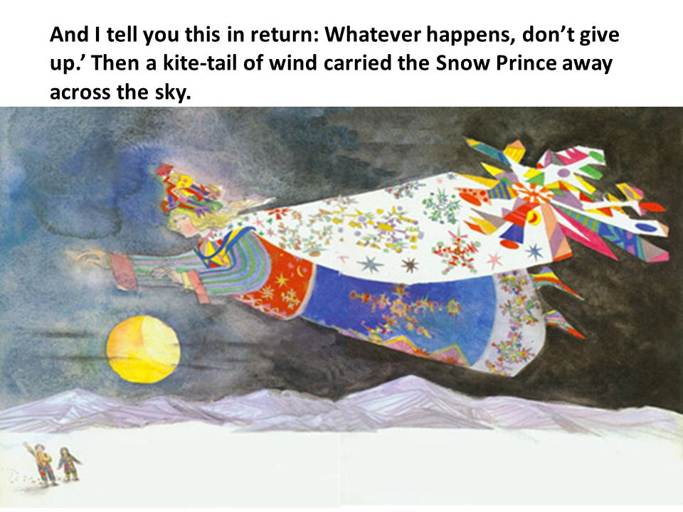 And I tell you this in return: Whatever happens, don't give up.' Then a kite-tail of wind carried the Snow Prince away across the sky.