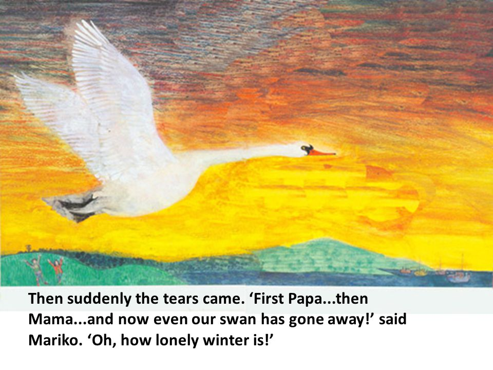 Then suddenly the tears came. 'First Papa...then Mama...and now even our swan has gone away!' said Mariko. 'Oh, how lonely winter is!'