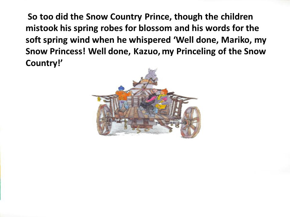 So too did the Snow Country Prince, though the children mistook his spring robes for blossom and his words for the soft spring wind when he whispered 'Well done, Mariko, my Snow Princess.