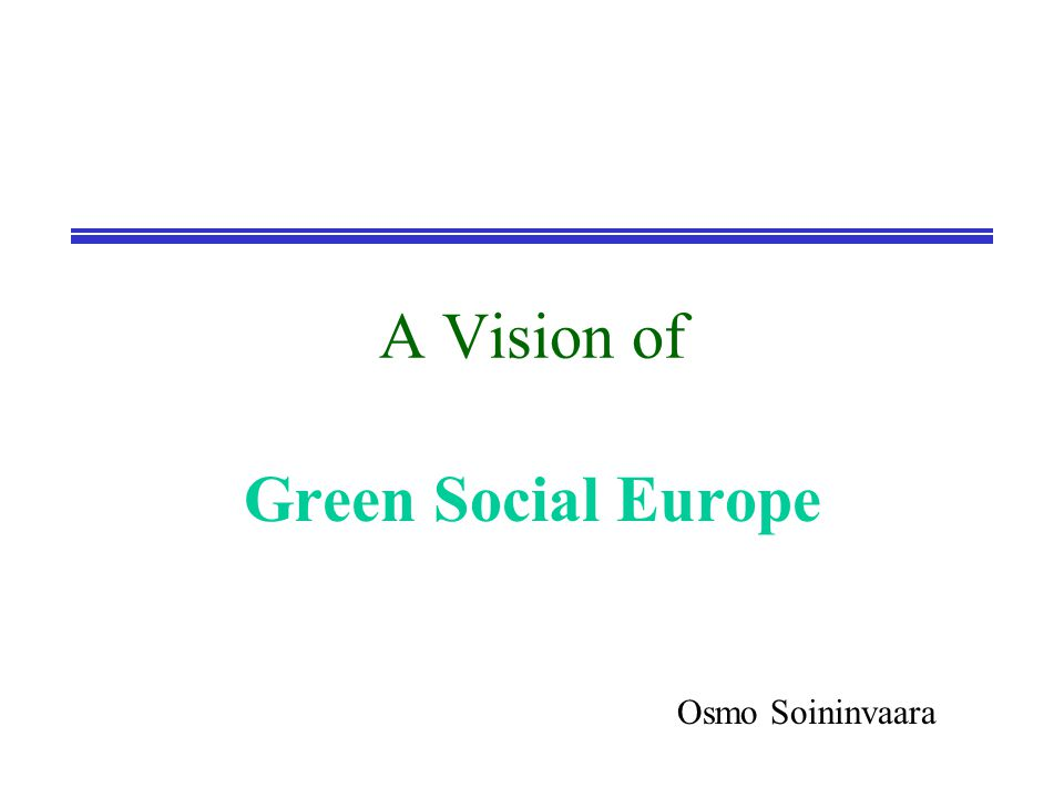 A Vision of Green Social Europe Osmo Soininvaara