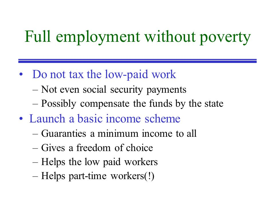 Full employment without poverty Do not tax the low-paid work –Not even social security payments –Possibly compensate the funds by the state Launch a basic income scheme –Guaranties a minimum income to all –Gives a freedom of choice –Helps the low paid workers –Helps part-time workers(!)