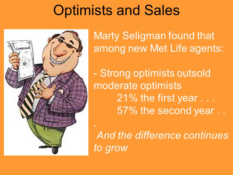 Optimists and Sales Marty Seligman found that among new Met Life agents: - Strong optimists outsold moderate optimists 21% the first year...