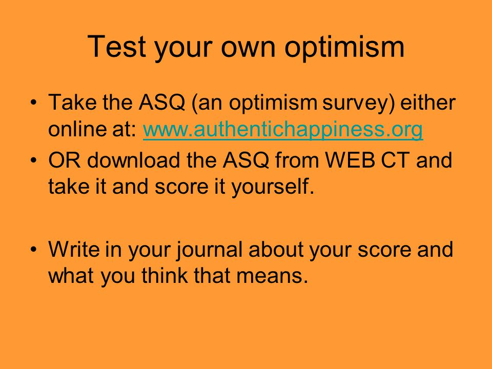 Test your own optimism Take the ASQ (an optimism survey) either online at: www.authentichappiness.orgwww.authentichappiness.org OR download the ASQ from WEB CT and take it and score it yourself.