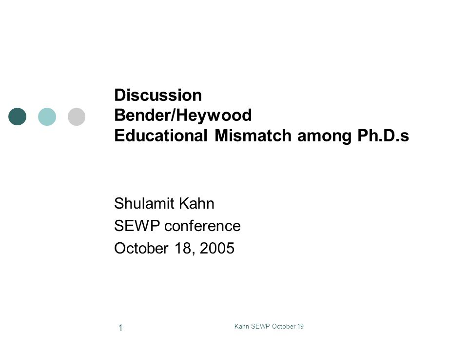 Kahn SEWP October 19 1 Discussion Bender/Heywood Educational Mismatch among Ph.D.s Shulamit Kahn SEWP conference October 18, 2005