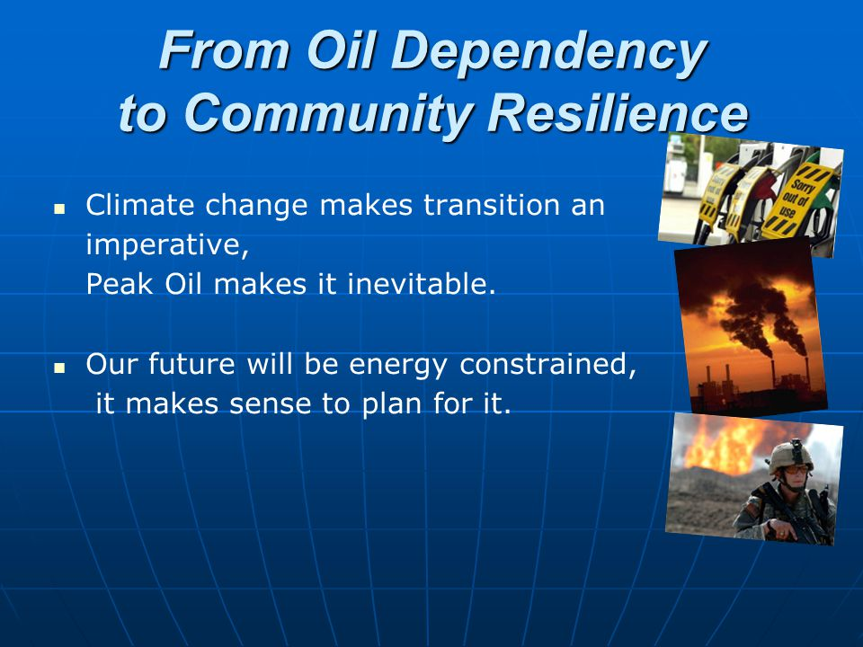 From Oil Dependency to Community Resilience Climate change makes transition an imperative, Peak Oil makes it inevitable. Our future will be energy con