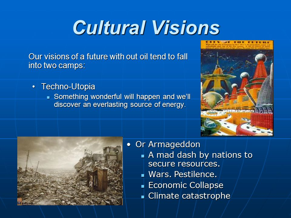 Cultural Visions Our visions of a future with out oil tend to fall into two camps: Techno-UtopiaTechno-Utopia Something wonderful will happen and we'l