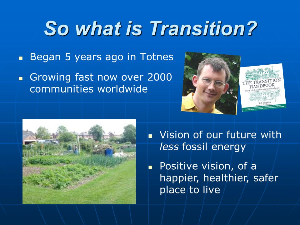 So what is Transition? Began 5 years ago in Totnes Growing fast now over 2000 communities worldwide Vision of our future with less fossil energy Posit