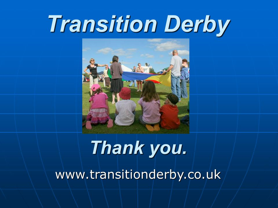 Thank you. www.transitionderby.co.uk Transition Derby