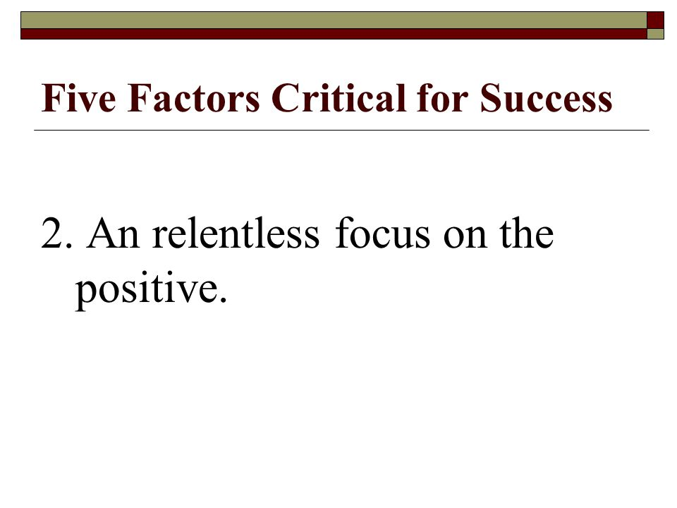Five Factors Critical for Success 2. An relentless focus on the positive.