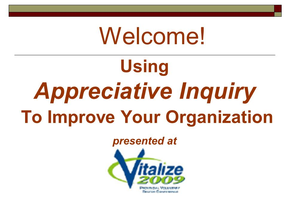 Using Appreciative Inquiry To Improve Your Organization presented at Welcome!